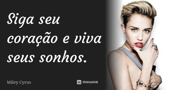 Siga seu coração e viva seus sonhos.... Frase de Miley Cyrus.