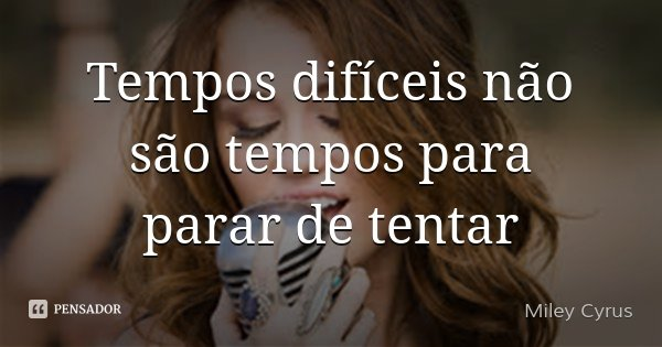 Tempos difíceis não são tempos para parar de tentar... Frase de Miley Cyrus.