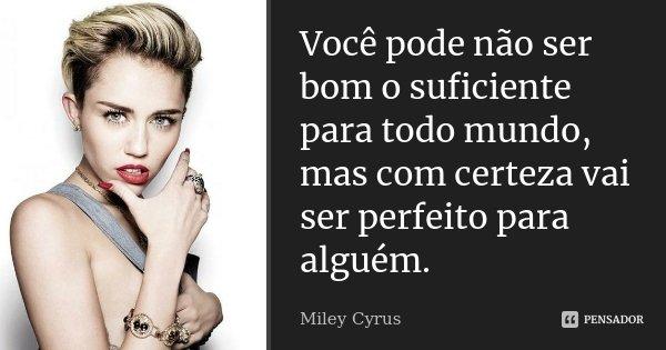 Você pode não ser bom o suficiente para todo mundo, mas com certeza vai ser perfeito para alguém.... Frase de Miley Cyrus.