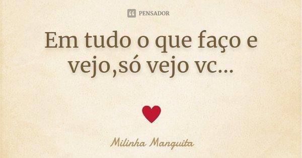 Em tudo o que faço e vejo,só vejo vc... ♥... Frase de Milinha Manguita.