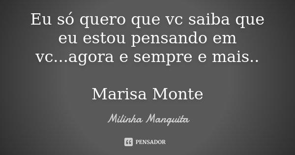 Eu só quero que vc saiba que eu estou pensando em vc...agora e sempre e mais.. Marisa Monte... Frase de Milinha Manguita.