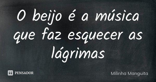 O beijo é a música que faz esquecer as lágrimas... Frase de Milinha Manguita.