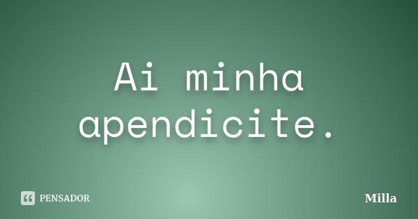 Ai minha apendicite.... Frase de Milla.