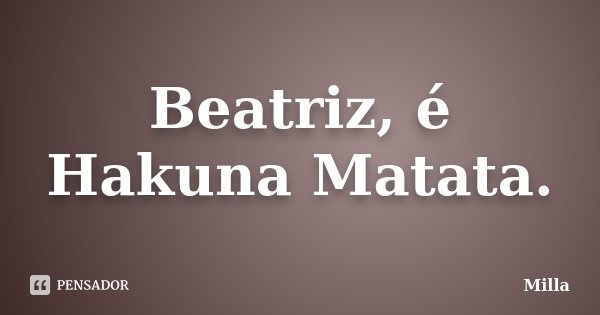 Beatriz, é Hakuna Matata.... Frase de Milla.