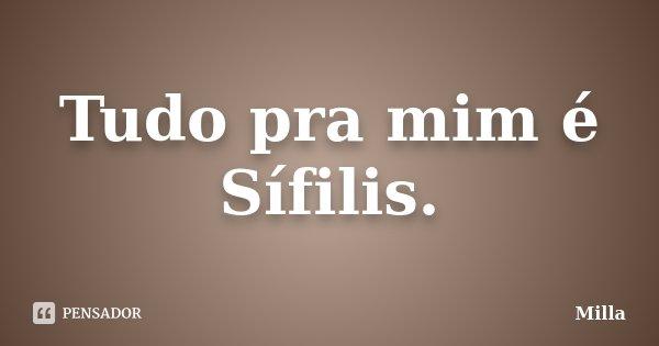 Tudo pra mim é Sífilis.... Frase de Milla.