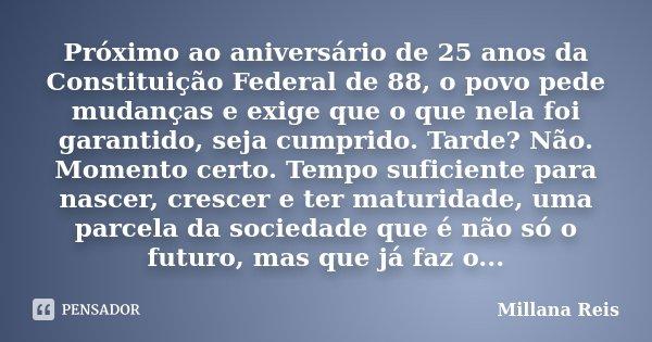 Próximo ao aniversário de 25 anos da Constituição Federal de 88, o povo pede mudanças e exige que o que nela foi garantido, seja cumprido. Tarde? Não. Momento c... Frase de Millana Reis.