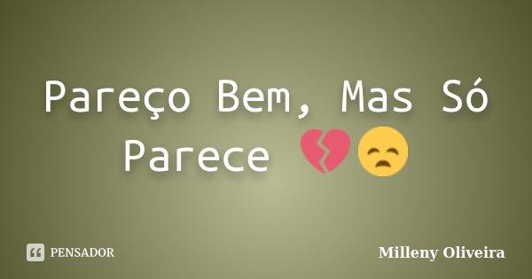 Pareço Bem, Mas Só Parece 💔😞... Frase de Milleny Oliveira.