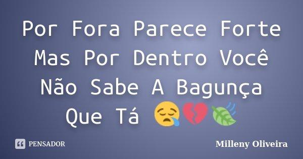 Por Fora Parece Forte Mas Por Dentro Você Não Sabe A Bagunça Que Tá 😪💔🍃... Frase de Milleny Oliveira.