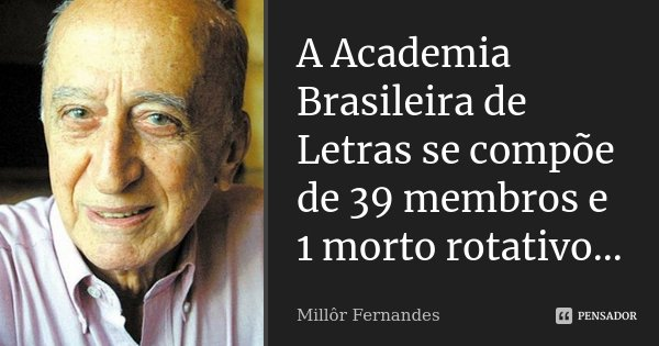 A Academia Brasileira de Letras se compõe de 39 membros e 1 morto rotativo...... Frase de Millor Fernandes.
