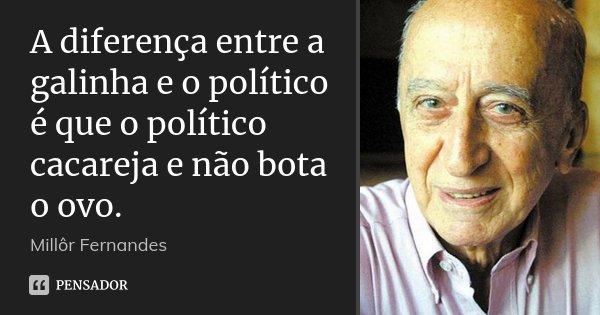 A diferença entre a galinha e o político é que o político cacareja e não bota o ovo.... Frase de Millôr Fernandes.