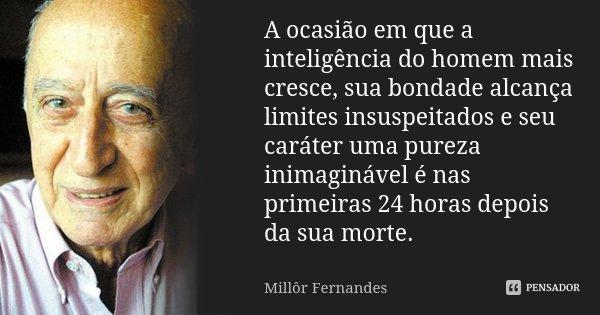 A ocasião em que a inteligência do homem mais cresce, sua bondade alcança limites insuspeitados e seu carácter uma pureza inimaginável é nas primeiras 24 horas ... Frase de Millôr Fernandes.