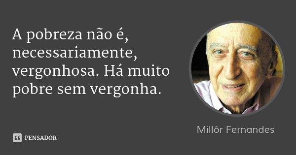 A pobreza não é, necessariamente, vergonhosa. Há muito pobre sem vergonha.... Frase de Millôr Fernandes.