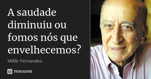 A saudade diminuiu ou fomos nós que envelhecemos?... Frase de Millôr Fernandes.