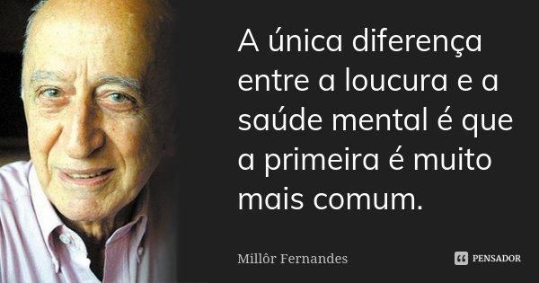 A única diferença entre a loucura e a saúde mental é que a primeira é muito mais comum.... Frase de Millôr Fernandes.