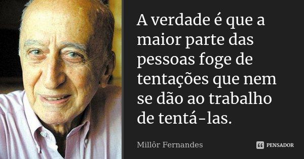 A verdade é que a maior parte das pessoas foge de tentações que nem se dão ao trabalho de tentá-las.... Frase de Millôr Fernandes.