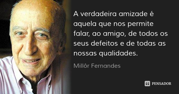 A verdadeira amizade é aquela que nos permite falar, ao amigo, de todos os seus defeitos e de todas as nossas qualidades.... Frase de Millôr Fernandes.