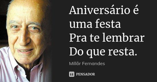 Aniversário é uma festa Pra te lembrar Do que resta.... Frase de Millôr Fernandes.