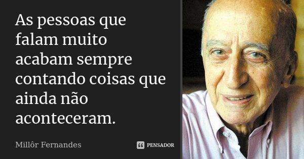 As pessoas que falam muito acabam sempre contando coisas que ainda não aconteceram.... Frase de Millôr Fernandes.