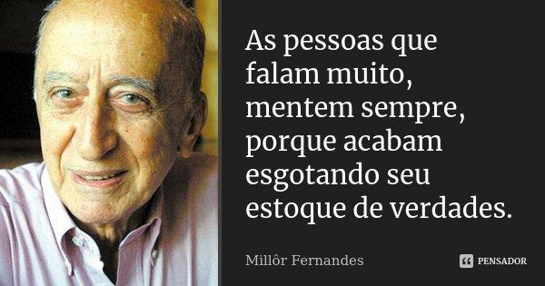 As pessoas que falam muito, mentem sempre, porque acabam esgotando seu estoque de verdades.... Frase de Millôr Fernandes.