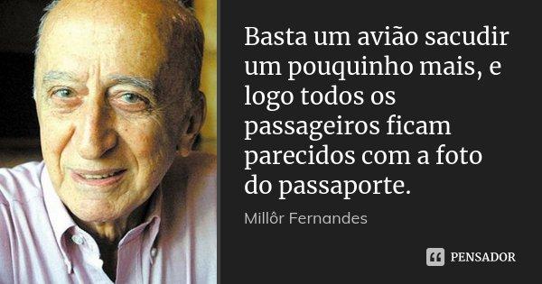 Basta um avião sacudir um pouquinho mais, e logo todos os passageiros ficam parecidos com a foto do passaporte.... Frase de Millôr Fernandes.