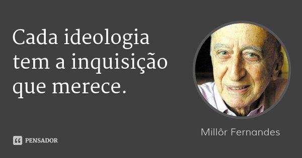 Cada ideologia tem a inquisição que merece.... Frase de Millôr Fernandes.
