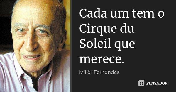 Cada um tem o Cirque du Soleil que merece.... Frase de Millôr Fernandes.