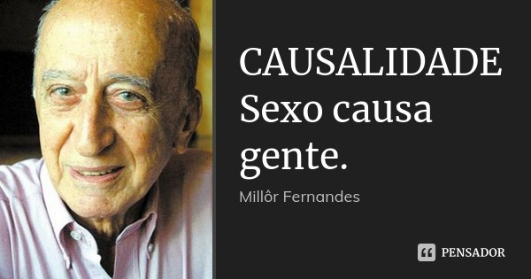 CAUSALIDADE Sexo causa gente.... Frase de Millor Fernandes.