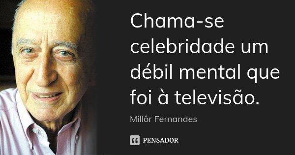 Chama-se celebridade um débil mental que foi à televisão.... Frase de Millôr Fernandes.