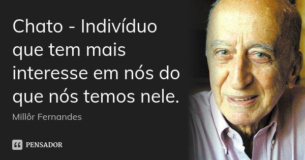 Chato - Indivíduo que tem mais interesse em nós do que nós temos nele.... Frase de Millôr Fernandes.
