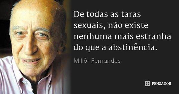 De todas as taras sexuais, não existe nenhuma mais estranha do que a abstinência.... Frase de Millôr Fernandes.