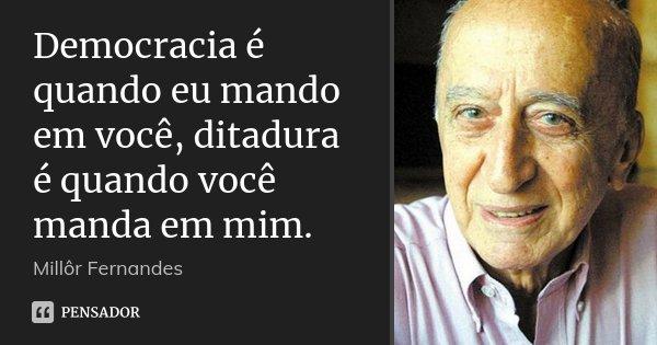 Democracia é quando eu mando em você, ditadura é quando você manda em mim.... Frase de Millôr Fernandes.