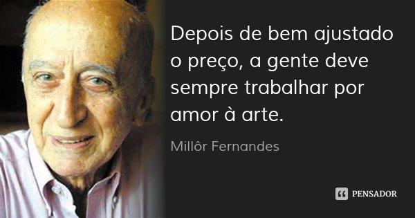Depois de bem ajustado o preço, a gente deve sempre trabalhar por amor à arte.... Frase de Millôr Fernandes.