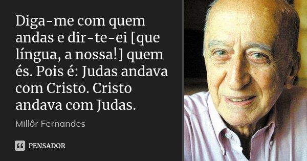 Diga-me com quem andas e dir-te-ei [que língua, a nossa!] quem és. Pois é: Judas andava com Cristo. Cristo andava com Judas.... Frase de Millôr Fernandes.