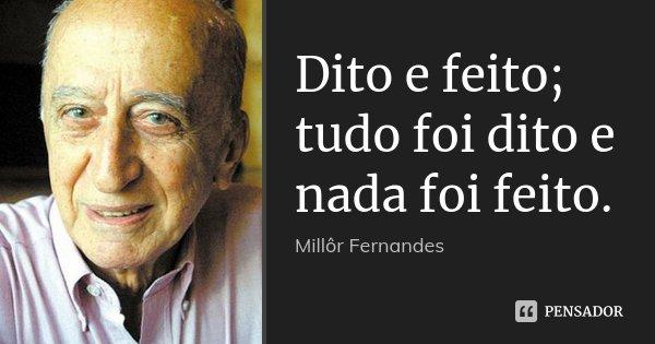 Dito e feito; tudo foi dito e nada foi feito.... Frase de Millor Fernandes.