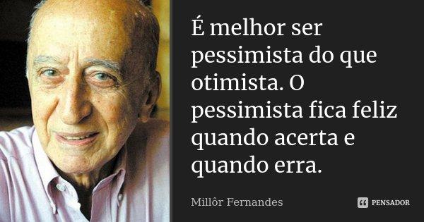 É melhor ser pessimista do que otimista. O pessimista fica feliz quando acerta e quando erra.... Frase de Millôr Fernandes.