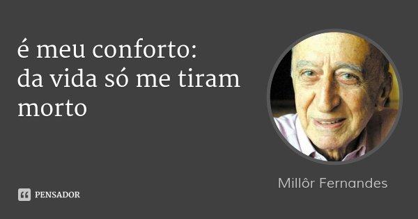 é meu conforto: da vida só me tiram morto... Frase de Millôr Fernandes.