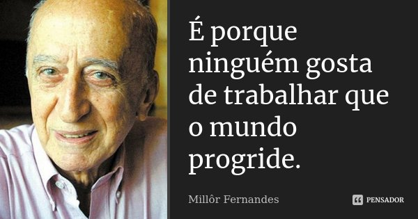 É porque ninguém gosta de trabalhar que o mundo progride.... Frase de Millôr Fernandes.