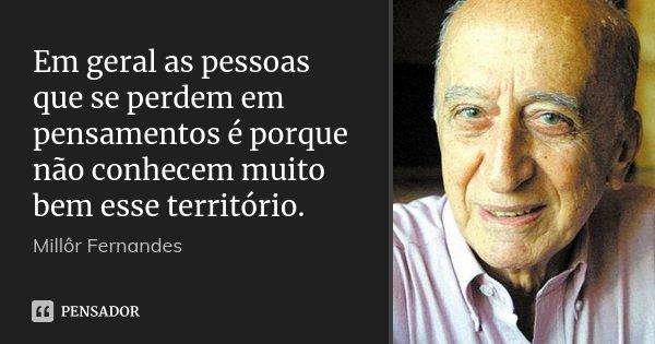Em geral as pessoas que se perdem em pensamentos é porque não conhecem muito bem esse território.... Frase de Millôr Fernandes.