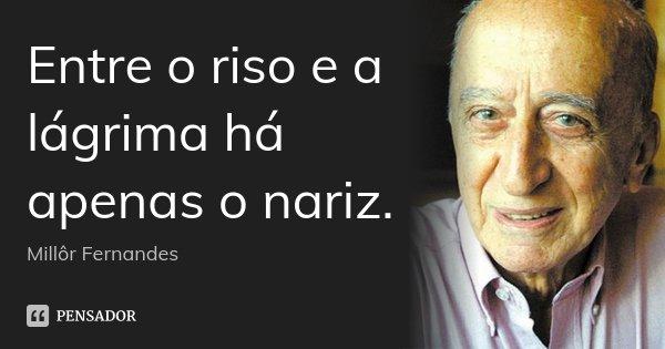 Entre o riso e a lágrima há apenas o nariz.... Frase de Millôr Fernandes.