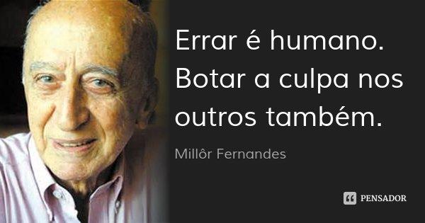 Errar é humano. Botar a culpa nos outros também.... Frase de Millôr Fernandes.