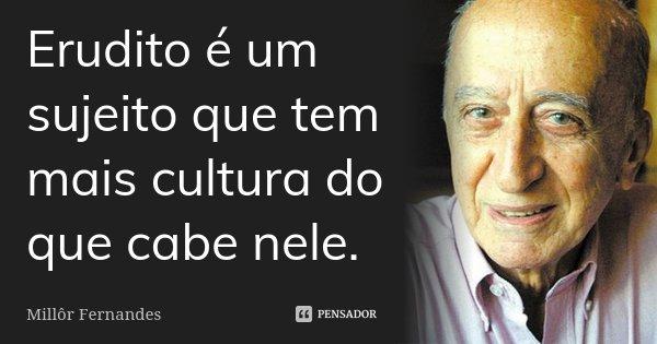 Erudito é um sujeito que tem mais cultura do que cabe nele.... Frase de Millôr Fernandes.