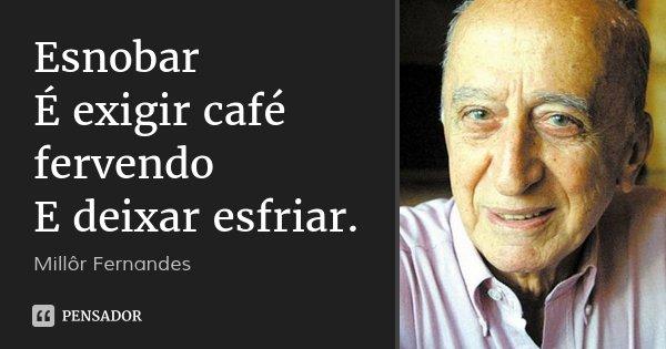 Esnobar É exigir café fervendo E deixar esfriar.... Frase de Millôr Fernandes.
