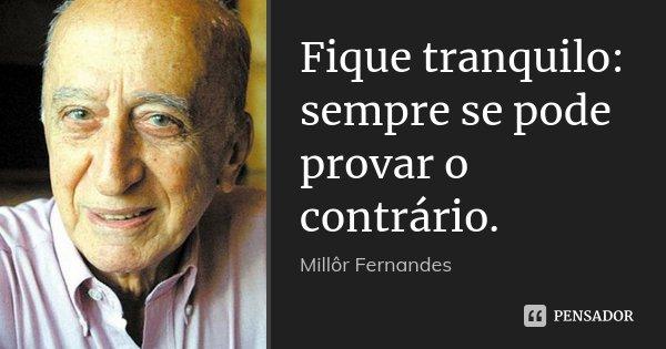 Fique tranquilo: sempre se pode provar o contrário.... Frase de Millôr Fernandes.