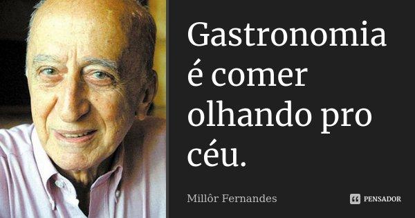 Gastronomia é comer olhando pro céu.... Frase de Millôr Fernandes.