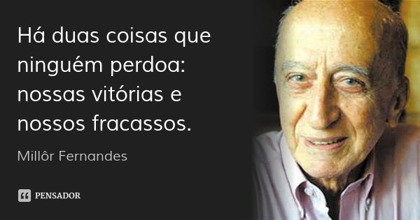 Há duas coisas que ninguém perdoa: nossas vitórias e nossos fracassos.... Frase de Millôr Fernandes.
