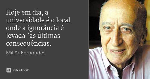 Hoje em dia, a universidade é o local onde a ignorância é levada `as últimas consequências.... Frase de Millôr Fernandes.