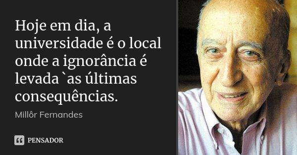 Hoje em dia, a universidade é o local onde a ignorância é levada `as últimas consequências.... Frase de Millor Fernandes.
