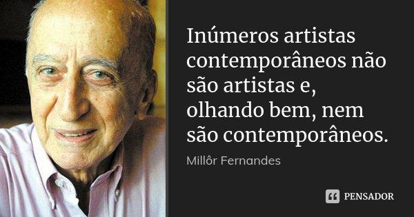 Inúmeros artistas contemporâneos não são artistas e, olhando bem, nem são contemporâneos.... Frase de Millôr Fernandes.