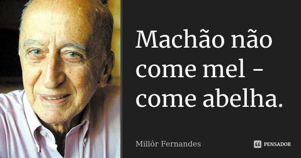 Machão não come mel - come abelha.... Frase de Millôr Fernandes.
