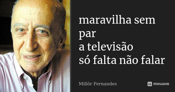 maravilha sem par a televisão só falta não falar... Frase de Millôr Fernandes.